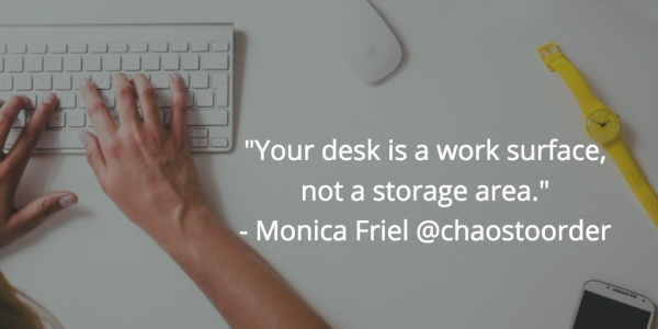 """your desk is a work area, not a storage area."" - chicago professional organizer and chaos to order founder monica friel"